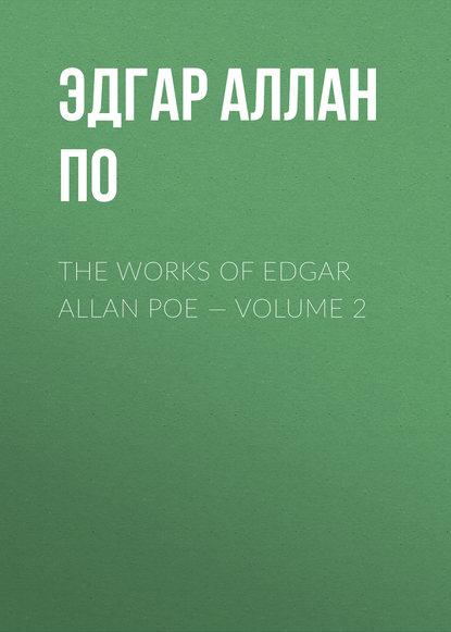 Эдгар Аллан По The Works of Edgar Allan Poe — Volume 2