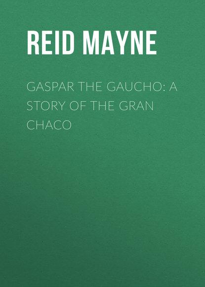 Майн Рид Gaspar the Gaucho: A Story of the Gran Chaco майн рид the headless horseman a strange tale of texas