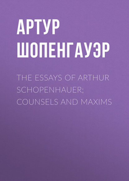 Артур Шопенгауэр The Essays of Arthur Schopenhauer; Counsels and Maxims недорого