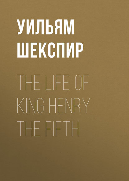 Уильям Шекспир The Life of King Henry the Fifth уильям шекспир henry v henry the fifth