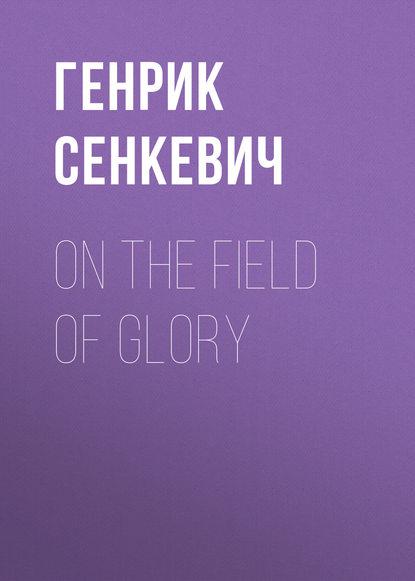 Генрик Сенкевич On the Field of Glory недорого