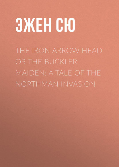 Эжен Сю The Iron Arrow Head or The Buckler Maiden: A Tale of the Northman Invasion недорого