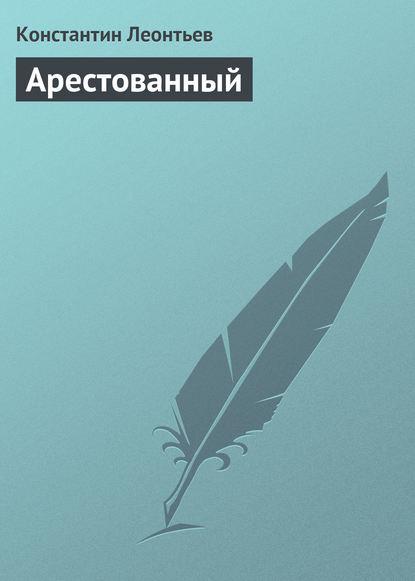 Константин Николаевич Леонтьев Арестованный аудиокнига