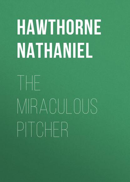 Натаниель Готорн The Miraculous Pitcher недорого