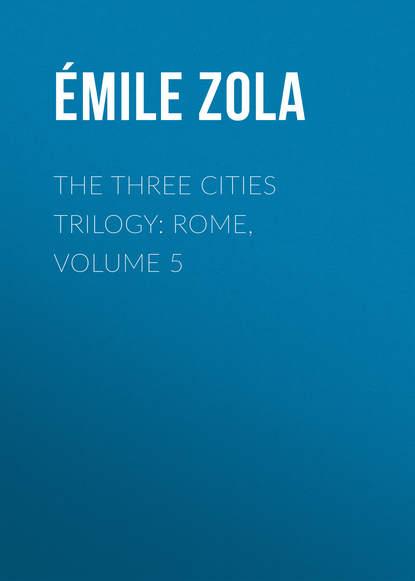 Эмиль Золя The Three Cities Trilogy: Rome, Volume 5 недорого