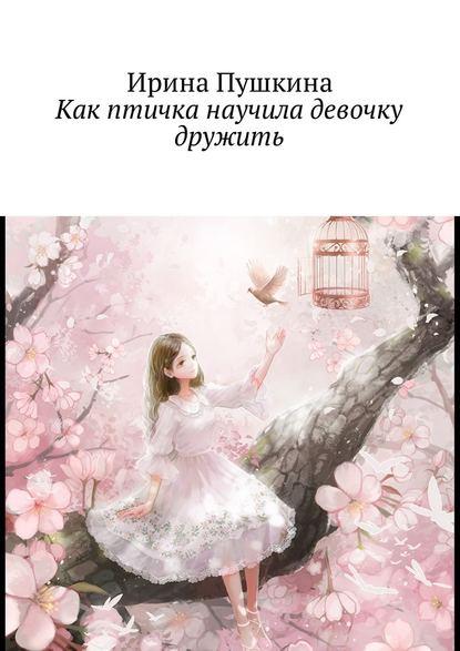 Ирина Пушкина Как птичка научила девочку дружить цена 2017