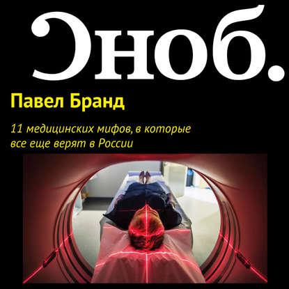 Павел Бранд 11 медицинских мифов, в которые все еще верят в России костев павел николаевич мифы речь бога матрица мироздания