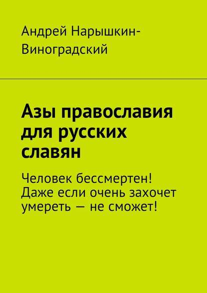 Андрей Нарышкин-Виноградский. Азы православия для русских славян. Человек бессмертен! Даже если очень захочет умереть – не сможет! 0x0