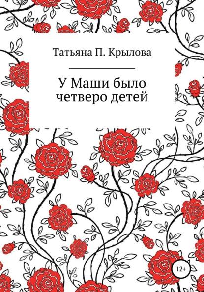 Татьяна Петровна Крылова У Маши было четверо детей
