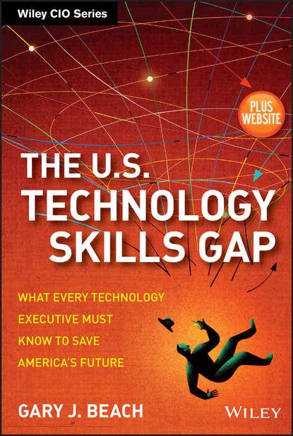 Gary Beach J. The U.S. Technology Skills Gap. What Every Technology Executive Must Know to Save America's Future футболка gap gap ga020emefzt4