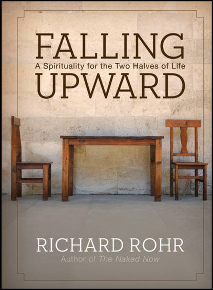 Richard Rohr Falling Upward. A Spirituality for the Two Halves of Life half a life