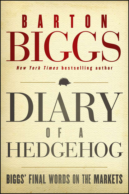 Barton Biggs Diary of a Hedgehog. Biggs' Final Words on the Markets jason zweig the little book of safe money how to conquer killer markets con artists and yourself