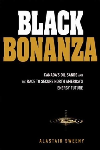Alastair Sweeny Black Bonanza. Canada's Oil Sands and the Race to Secure North America's Energy Future dan dicker oil s endless bid taming the unreliable price of oil to secure our economy