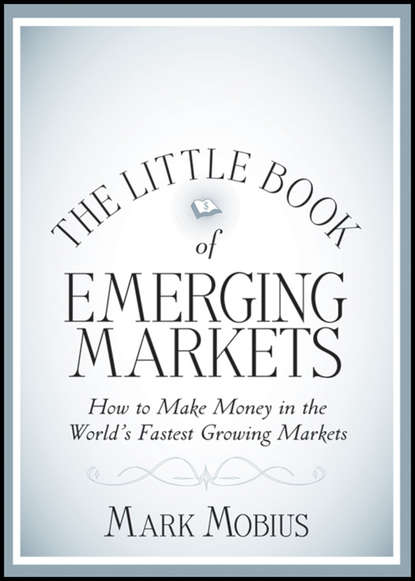 Mark Mobius The Little Book of Emerging Markets. How To Make Money in the World's Fastest Growing Markets jason zweig the little book of safe money how to conquer killer markets con artists and yourself