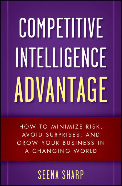 Seena Sharp Competitive Intelligence Advantage. How to Minimize Risk, Avoid Surprises, and Grow Your Business in a Changing World eric lowitt the future of value how sustainability creates value through competitive differentiation