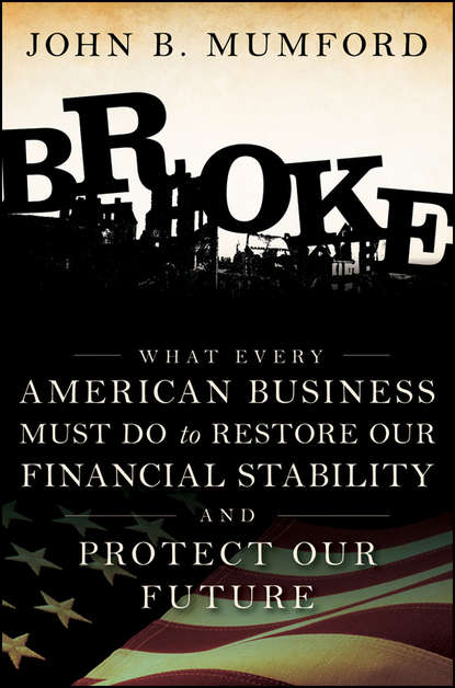 Фото - John Mumford Broke. What Every American Business Must Do to Restore Our Financial Stability and Protect Our Future john kenneth press phd culturism a word a value our future