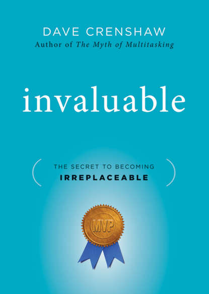 Фото - Dave Crenshaw Invaluable. The Secret to Becoming Irreplaceable mark wiskup don t be that boss how great communicators get the most out of their employees and their careers