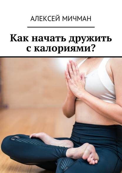 Алексей Мичман Как начать дружить с калориями? алексей мичман белковая диета основная информация