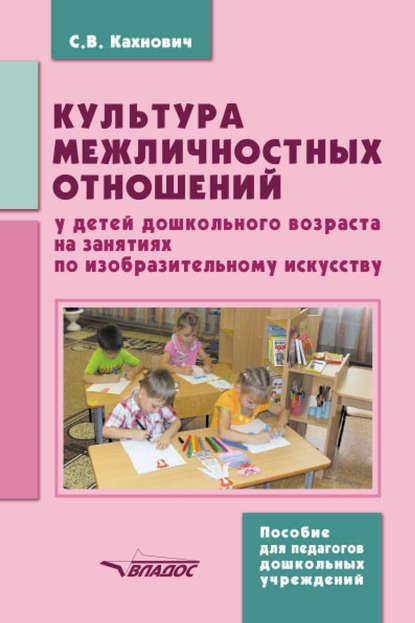 цена на С. В. Кахнович Культура межличностных отношений у детей дошкольного возраста на занятиях по изобразительному искусству