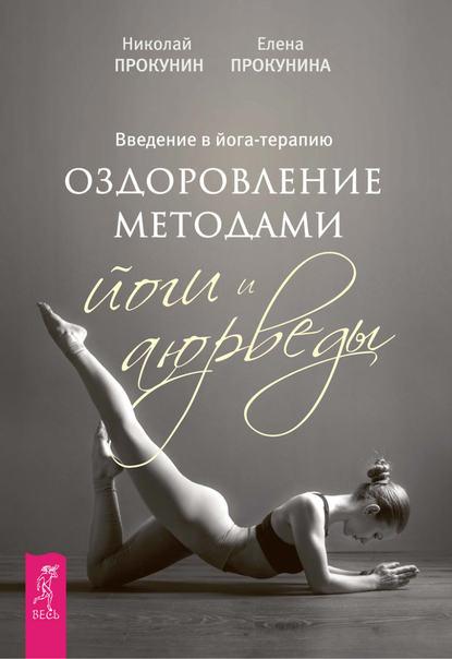 Елена Прокунина Введение в йога-терапию. Оздоровление методами йоги и аюрведы эшби муата христианская йога секретные техники