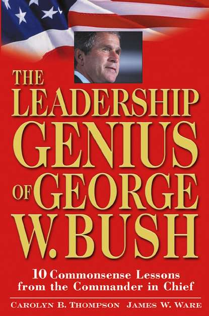 Jim Ware The Leadership Genius of George W. Bush. 10 Commonsense Lessons from the Commander in Chief jim ware the leadership genius of george w bush 10 commonsense lessons from the commander in chief