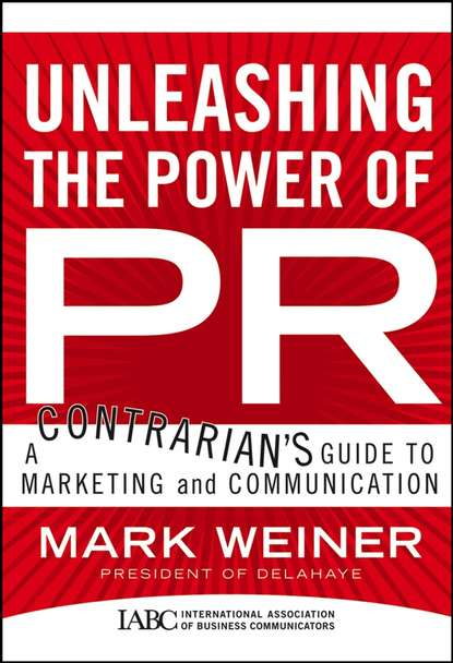 Mark Weiner Unleashing the Power of PR. A Contrarian's Guide to Marketing and Communication 0 pr на 100