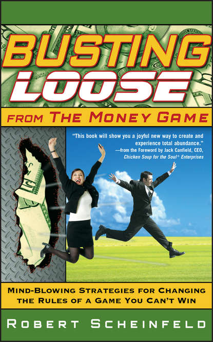 Robert Scheinfeld Busting Loose From the Money Game. Mind-Blowing Strategies for Changing the Rules of a Game You Can't Win