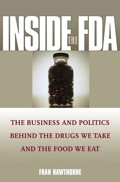 Fran Hawthorne Inside the FDA. The Business and Politics Behind the Drugs We Take and the Food We Eat fda