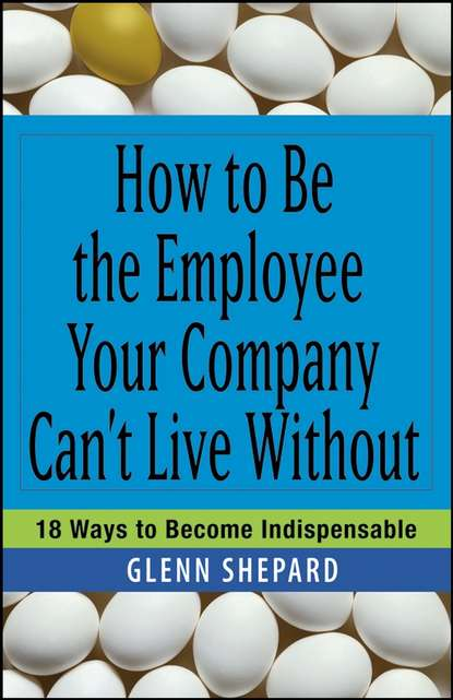 Фото - Glenn Shepard How to Be the Employee Your Company Can't Live Without. 18 Ways to Become Indispensable mark wiskup don t be that boss how great communicators get the most out of their employees and their careers