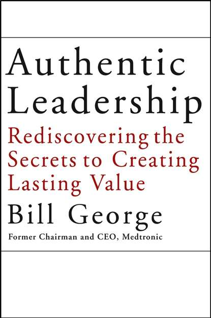 Bill George Authentic Leadership. Rediscovering the Secrets to Creating Lasting Value bill george getting change right how leaders transform organizations from the inside out