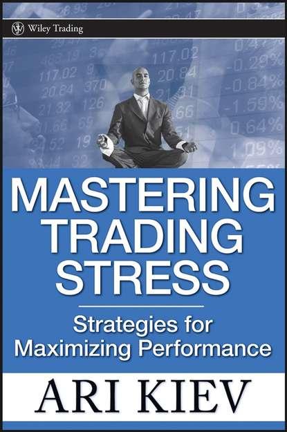 destructive emotions Ari Kiev Mastering Trading Stress. Strategies for Maximizing Performance