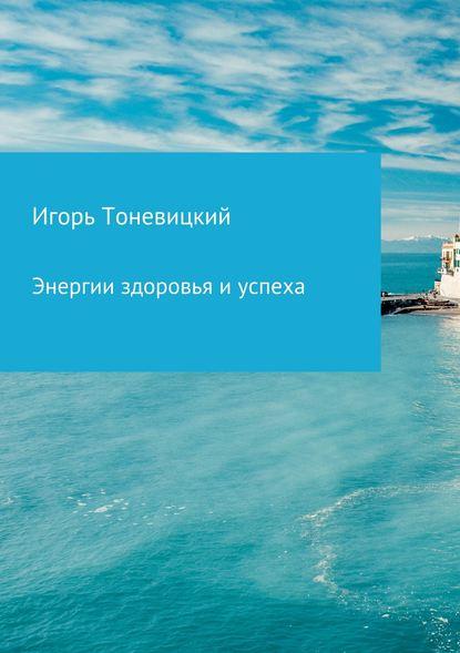 Игорь Николаевич Тоневицкий Энергии здоровья и успеха игорь николаевич тоневицкий удачные линии жизни