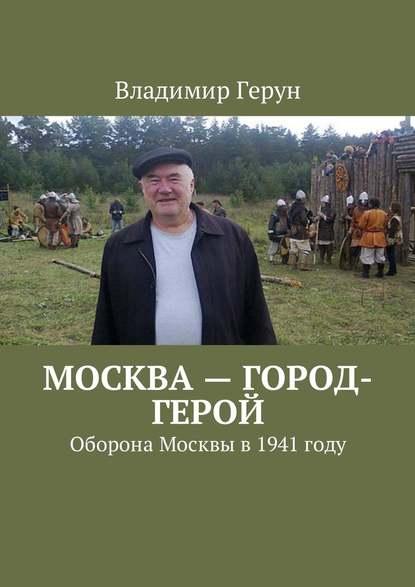 Владимир Герун Москва– город-герой. Оборона Москвы в 1941 году