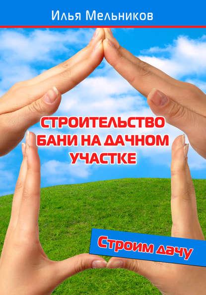 Строительство бани на дачном участке - Илья Мельников