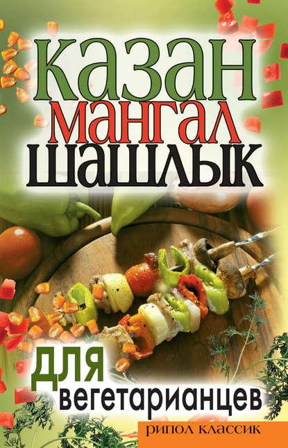 Группа авторов Казан, мангал, шашлык для вегетарианцев