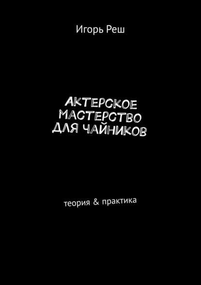 Игорь Реш Актерское мастерство длячайников. Теория & практика актерское мастерство теория и практика