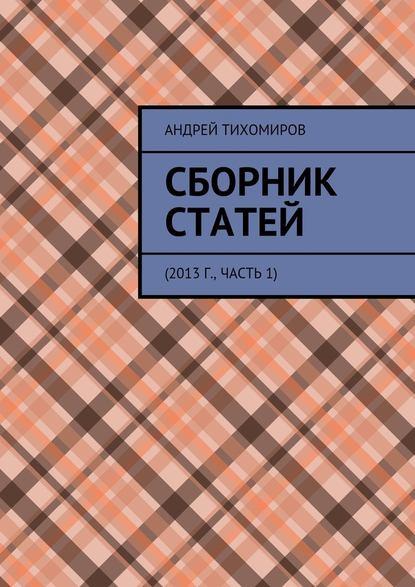 Андрей Евгеньевич Тихомиров Сборник статей. 2013 г., часть 1 андрей тихомиров сборник статей 2016г