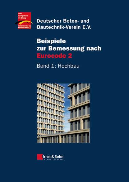 Deutscher Beton- und Bautechnik-Verein e.V. Beispiele zur Bemessung nach Eurocode 2. Band 1 – Hochbau klaus holschemacher bemessungshilfsmittel für betonbauteile nach eurocode 2