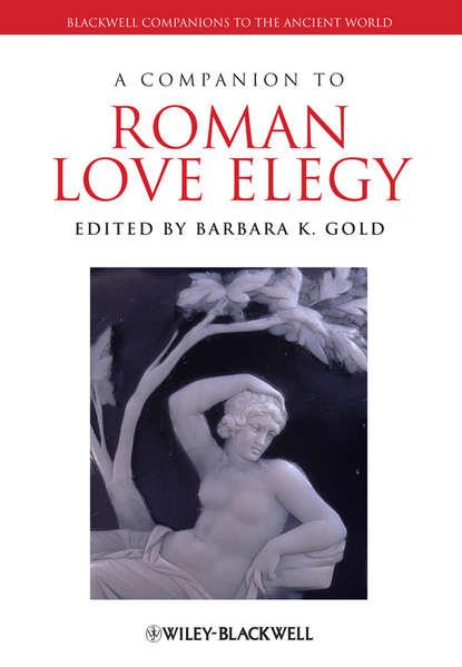 Фото - Barbara Gold K. A Companion to Roman Love Elegy jon hall a companion to roman rhetoric