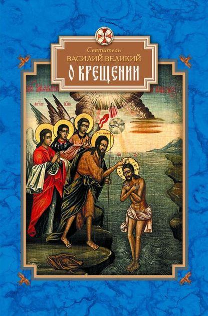 святитель Василий Великий О Крещении святитель василий великий святитель василий великий избранные творения