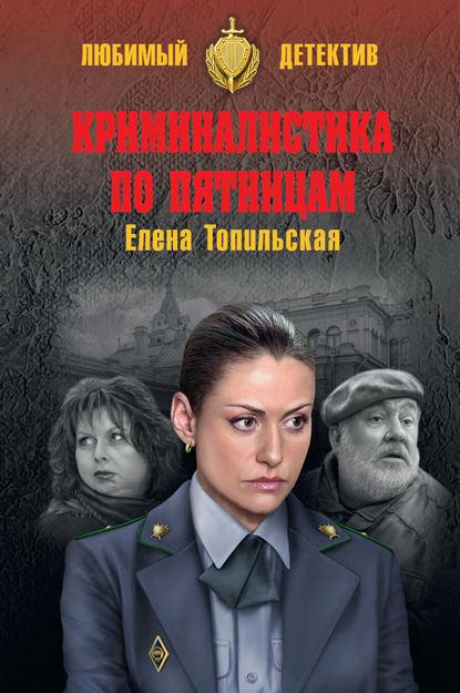 Елена Топильская Криминалистика по пятницам дмитрий дашко тайны магического следствия