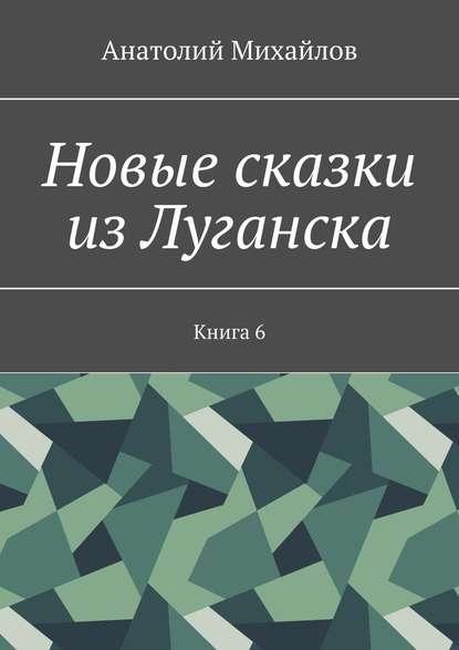 Анатолий Михайлов Новые сказки из Луганска. Книга 6
