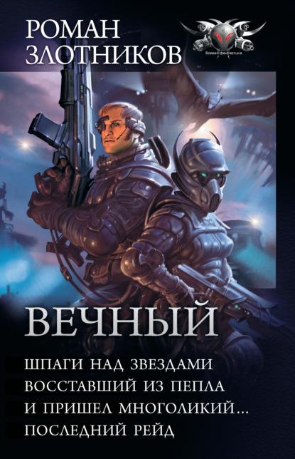 Роман Злотников — Вечный: Шпаги над звездами. Восставший из пепла. И пришел многоликий… Последний рейд (сборник)