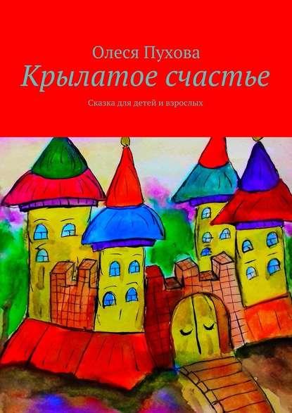 Олеся Александровна Пухова Крылатое счастье. Сказка для детей ивзрослых олеся радушко путь ксебе стихотворения