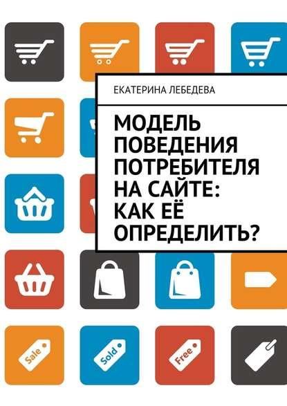 Фото - Екатерина Лебедева Модель поведения потребителя насайте: как её определить? татьяна комиссарова как собрать модель потребителя из множества реальностей
