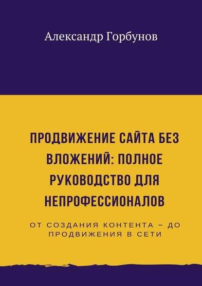 Александр Горбунов Продвижение сайта без вложений: полное руководство для непрофессионалов дешевый сайт косметики