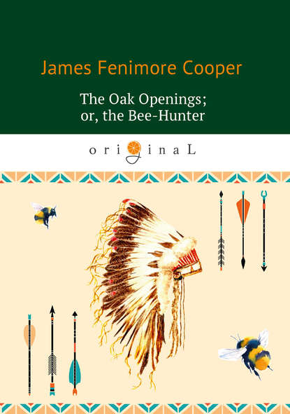 Джеймс Фенимор Купер The Oak Openings; or the Bee-Hunter cooper james fenimore the oak openings or the bee hunter
