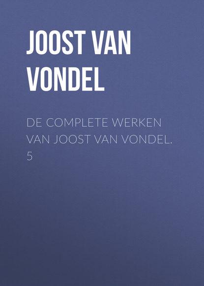 Joost van den Vondel De complete werken van Joost van Vondel. 5