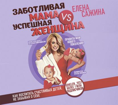 Сажина @helen_yes1 Елена Заботливая мама VS Успешная женщина. Правила мам нового поколения обложка