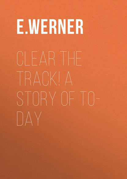 E. Werner Clear the Track! A Story of To-day e werner under a charm vol i